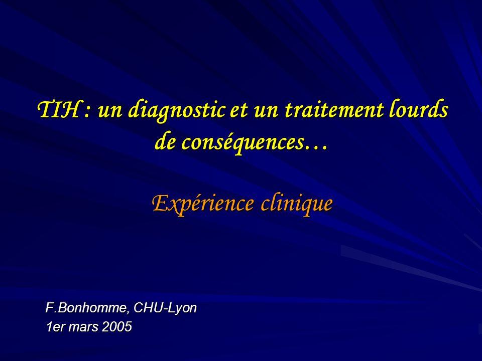 TIH : un diagnostic et un traitement lourds de conséquences… Expérience clinique F.Bonhomme, CHU-Lyon 1er mars 2005