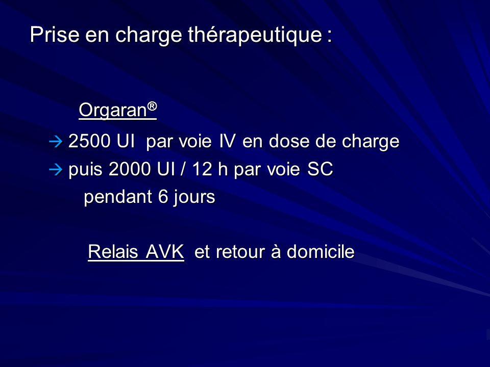 Prise en charge thérapeutique : Orgaran ® 2500 UI par voie IV en dose de charge 2500 UI par voie IV en dose de charge puis 2000 UI / 12 h par voie SC