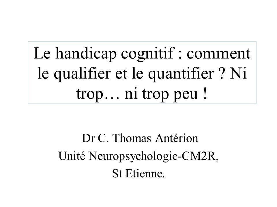 Le handicap cognitif : comment le qualifier et le quantifier ? Ni trop… ni trop peu ! Dr C. Thomas Antérion Unité Neuropsychologie-CM2R, St Etienne.