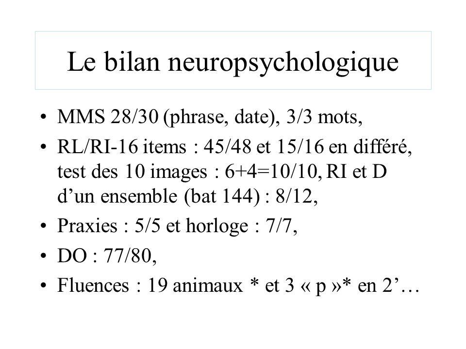 Le bilan neuropsychologique MMS 28/30 (phrase, date), 3/3 mots, RL/RI-16 items : 45/48 et 15/16 en différé, test des 10 images : 6+4=10/10, RI et D du
