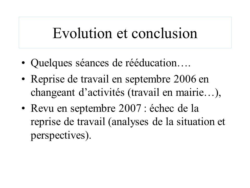 Evolution et conclusion Quelques séances de rééducation…. Reprise de travail en septembre 2006 en changeant dactivités (travail en mairie…), Revu en s