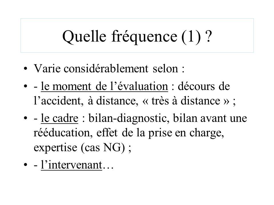 Quelle fréquence (1) ? Varie considérablement selon : - le moment de lévaluation : décours de laccident, à distance, « très à distance » ; - le cadre