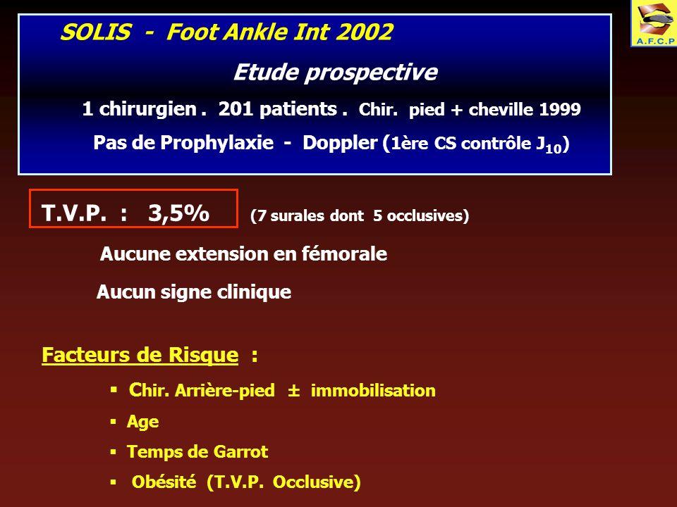 SOLIS - Foot Ankle Int 2002 Etude prospective 1 chirurgien. 201 patients. Chir. pied + cheville 1999 Pas de Prophylaxie - Doppler ( 1ère CS contrôle J