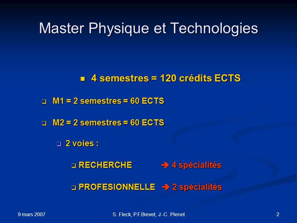 9 mars 2007 2S. Fleck, P.F.Brevet, J.-C. Plenet Master Physique et Technologies 4 semestres = 120 crédits ECTS 4 semestres = 120 crédits ECTS M1 = 2 s