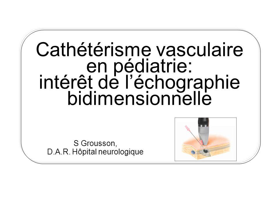 Cathétérisme vasculaire en pédiatrie: intérêt de léchographie bidimensionnelle S Grousson, D.A.R. Hôpital neurologique