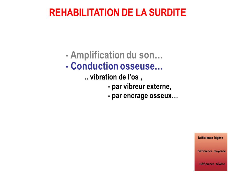 - Amplification du son… - Conduction osseuse…..