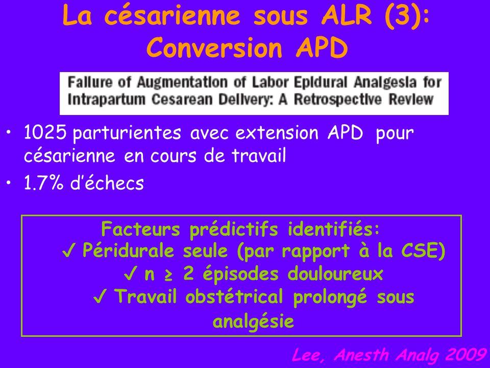 La césarienne sous ALR (4): RA sur APD 693 césariennes: – 73% de RA en labsence dAPD – 19% de RA alors quAPD en place (Bupi HB dans 70% des cas) – 3% dutilisation de lAPD en place – 6% dAG Efficacité anesthésique de la RA sur APD Pas de différence significative des effets indésirables par rapport à lAPD Etude comparative bien menée par rapport à lextension de lAPD à effectuer Visser, Can J Anesth 2009