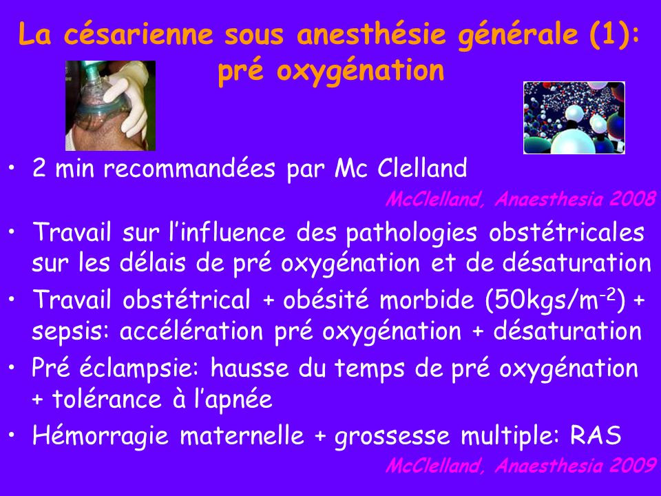 La césarienne sous anesthésie générale (1): pré oxygénation 2 min recommandées par Mc Clelland McClelland, Anaesthesia 2008 Travail sur linfluence des