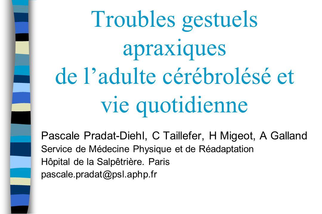 Troubles gestuels apraxiques de ladulte cérébrolésé et vie quotidienne Pascale Pradat-Diehl, C Taillefer, H Migeot, A Galland Service de Médecine Phys
