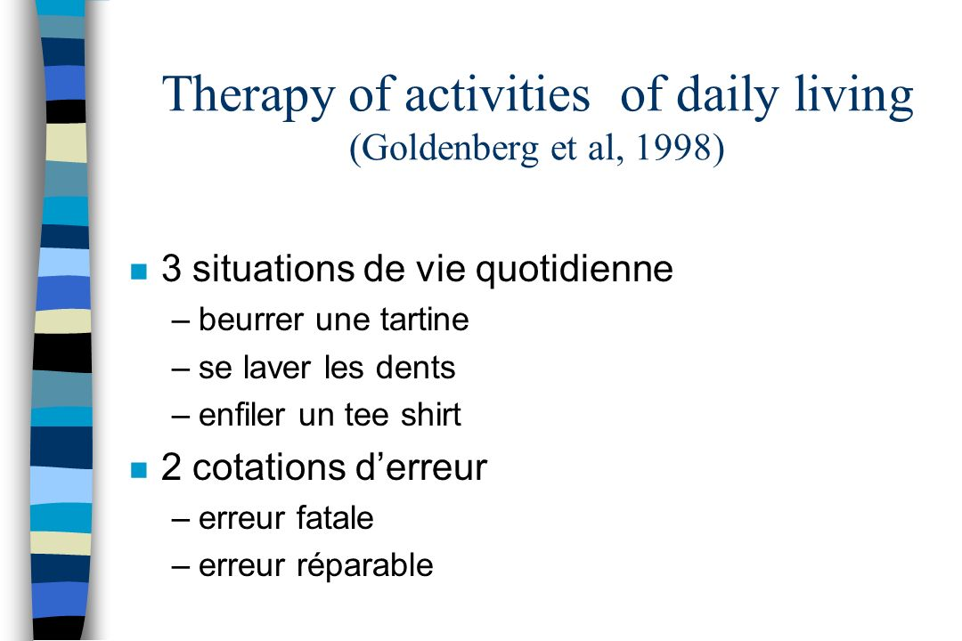 Therapy of activities of daily living (Goldenberg et al, 1998) n 3 situations de vie quotidienne –beurrer une tartine –se laver les dents –enfiler un