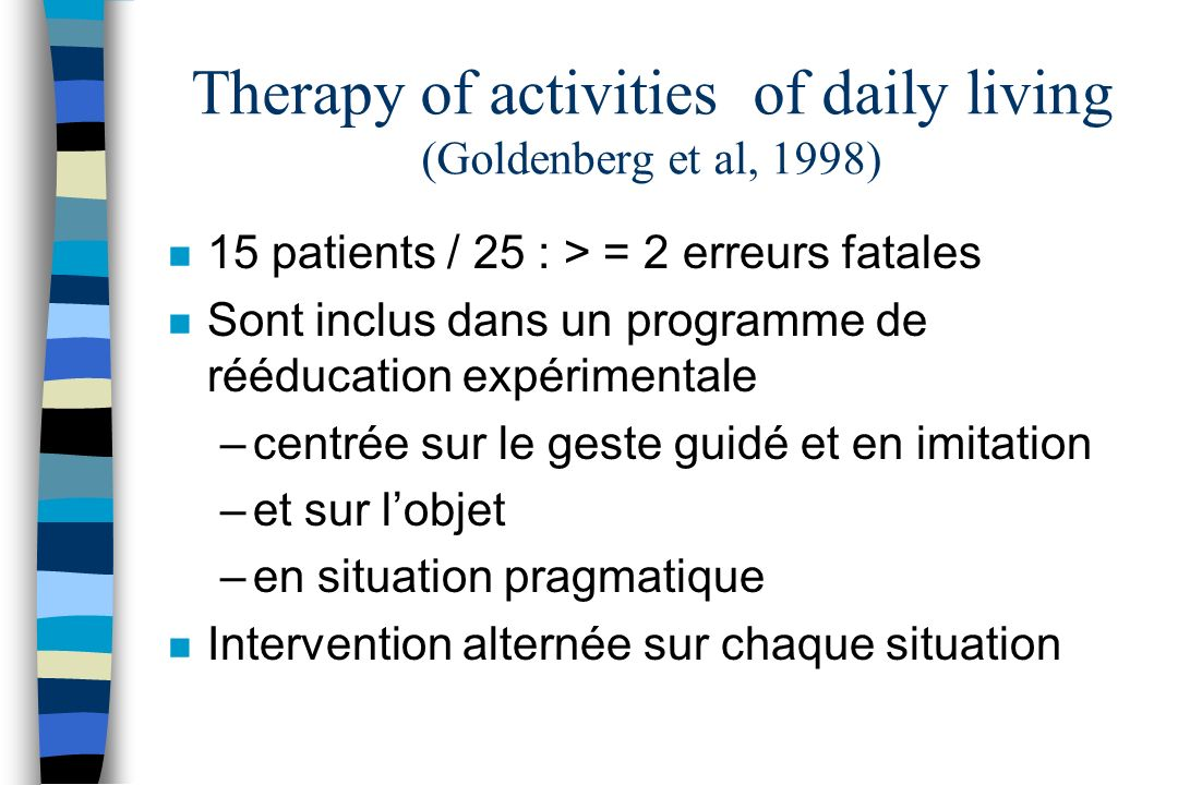Therapy of activities of daily living (Goldenberg et al, 1998) n 15 patients / 25 : > = 2 erreurs fatales n Sont inclus dans un programme de rééducati