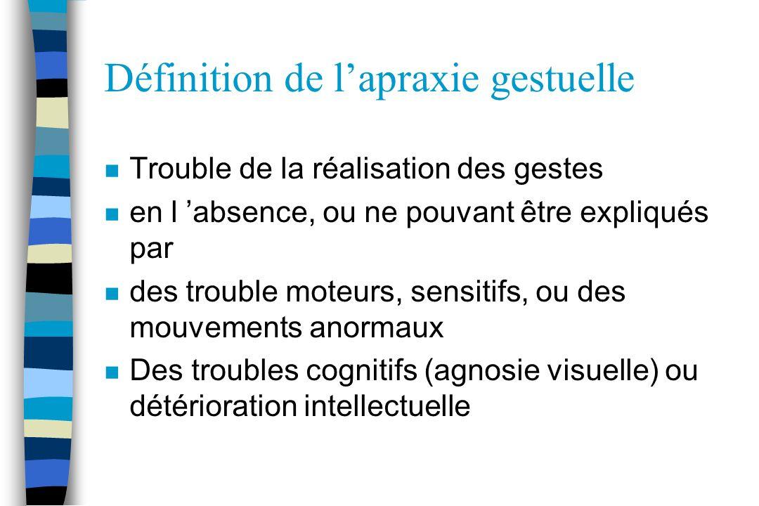 Définition de lapraxie gestuelle n Trouble de la réalisation des gestes n en l absence, ou ne pouvant être expliqués par n des trouble moteurs, sensit
