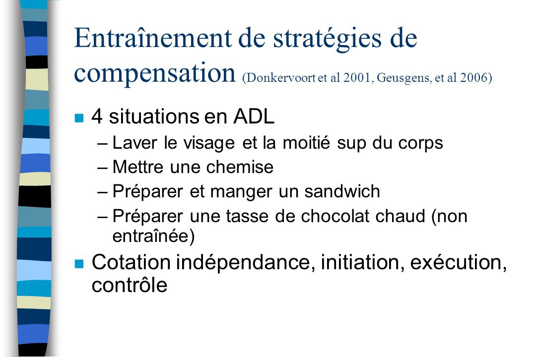Entraînement de stratégies de compensation (Donkervoort et al 2001, Geusgens, et al 2006) n 4 situations en ADL –Laver le visage et la moitié sup du c