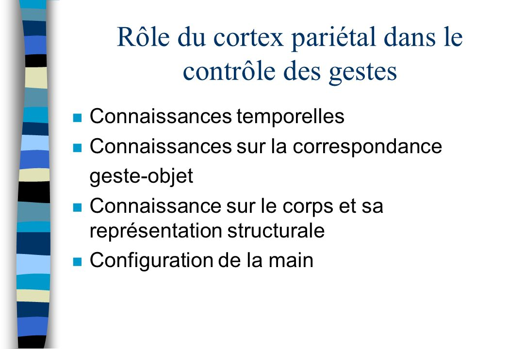 Rôle du cortex pariétal dans le contrôle des gestes n Connaissances temporelles n Connaissances sur la correspondance geste-objet n Connaissance sur l