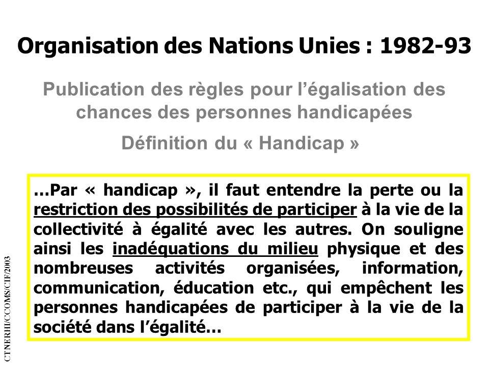 Organisation des Nations Unies : 1982-93 Définition du « Handicap » Publication des règles pour légalisation des chances des personnes handicapées …Pa