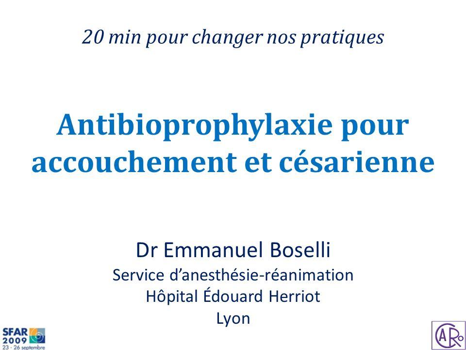Antibioprophylaxie pour accouchement et césarienne Dr Emmanuel Boselli Service danesthésie-réanimation Hôpital Édouard Herriot Lyon 20 min pour change