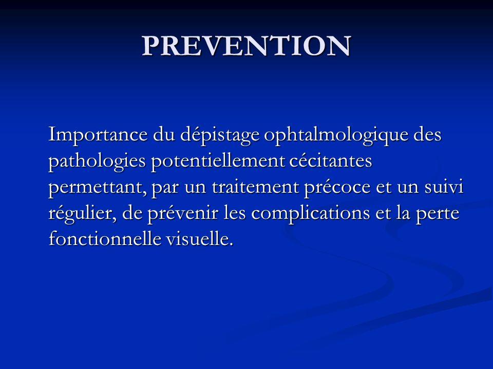 PREVENTION Importance du dépistage ophtalmologique des pathologies potentiellement cécitantes permettant, par un traitement précoce et un suivi réguli