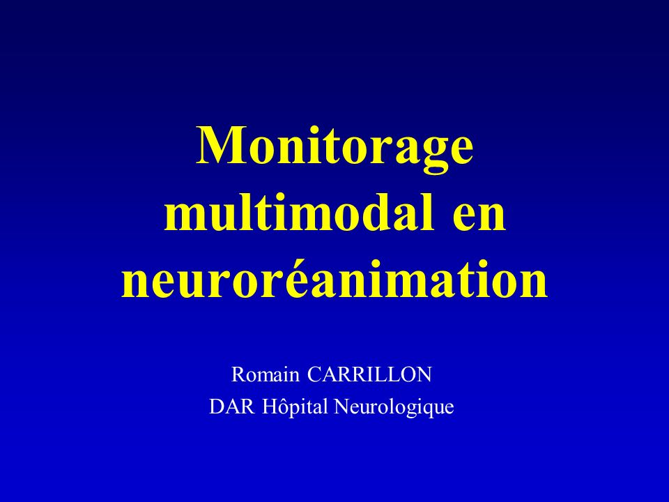 Monitorage multimodal en neuroréanimation Romain CARRILLON DAR Hôpital Neurologique