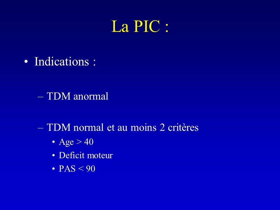 La PIC : Indications : –TDM anormal –TDM normal et au moins 2 critères Age > 40 Deficit moteur PAS < 90