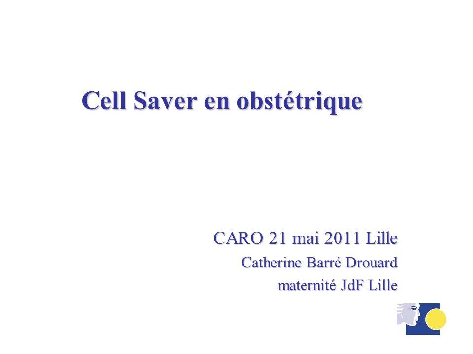 Récupérateur de Sang épanché Per Opératoire avec lavage en obstétrique CARO 21 mai 2011 Lille Catherine Barré Drouard maternité JdF Lille