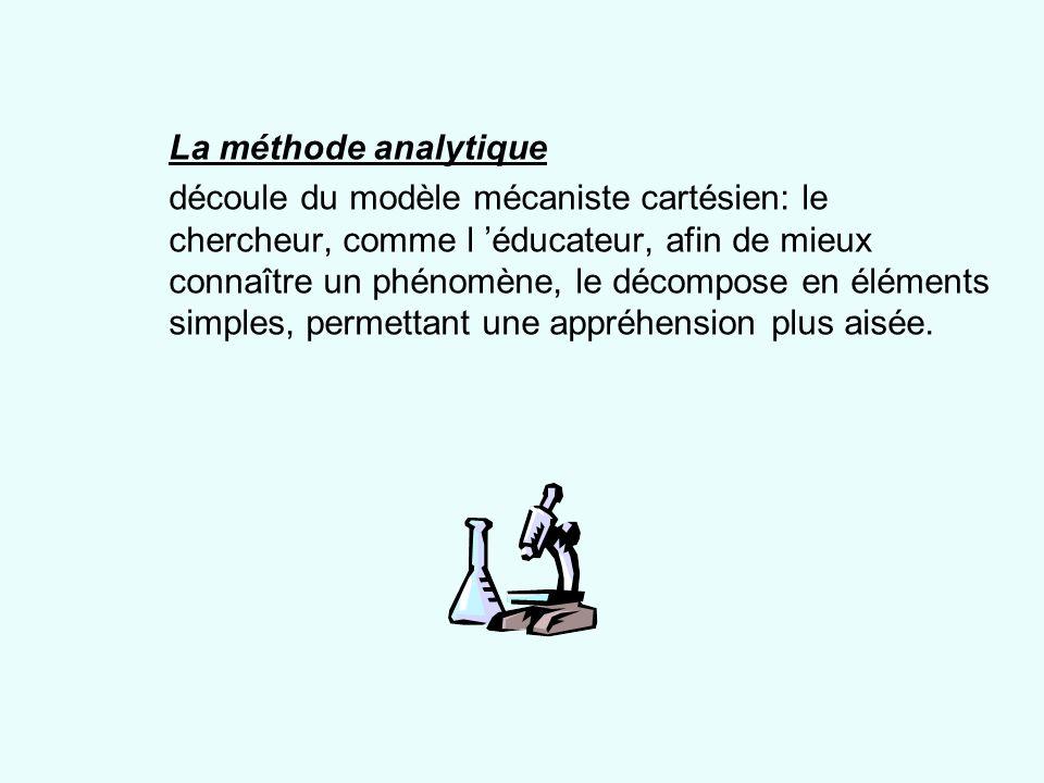 La méthode analytique découle du modèle mécaniste cartésien: le chercheur, comme l éducateur, afin de mieux connaître un phénomène, le décompose en él