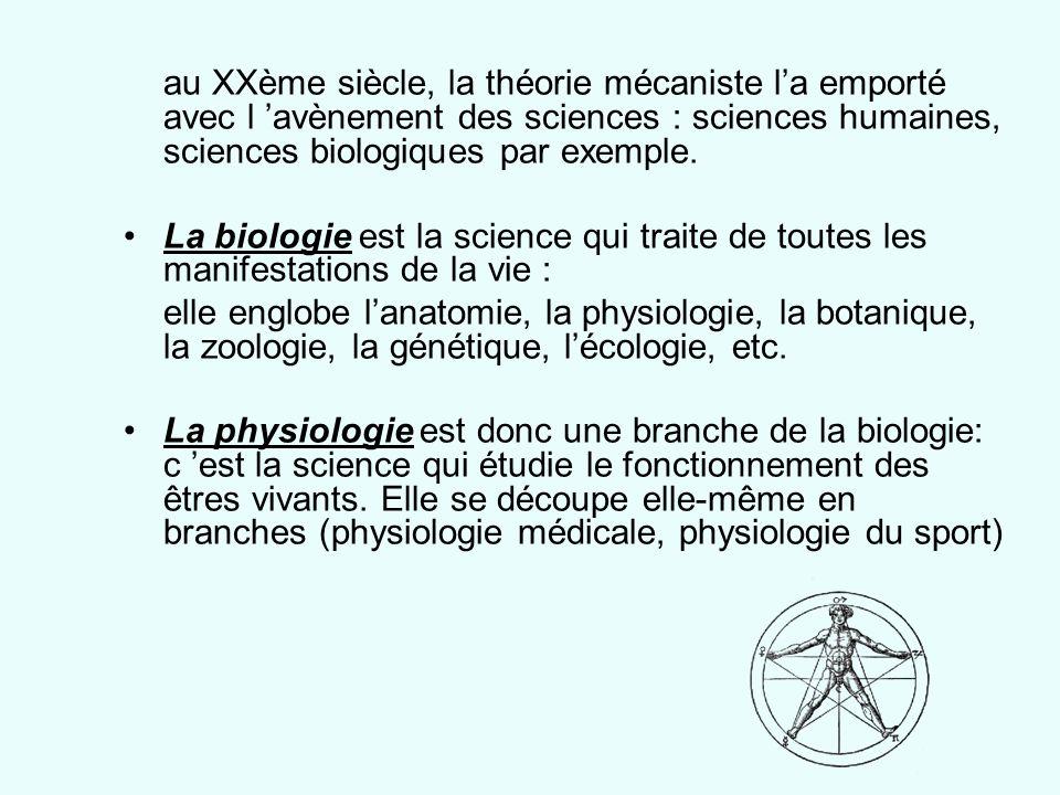 au XXème siècle, la théorie mécaniste la emporté avec l avènement des sciences : sciences humaines, sciences biologiques par exemple. La biologie est