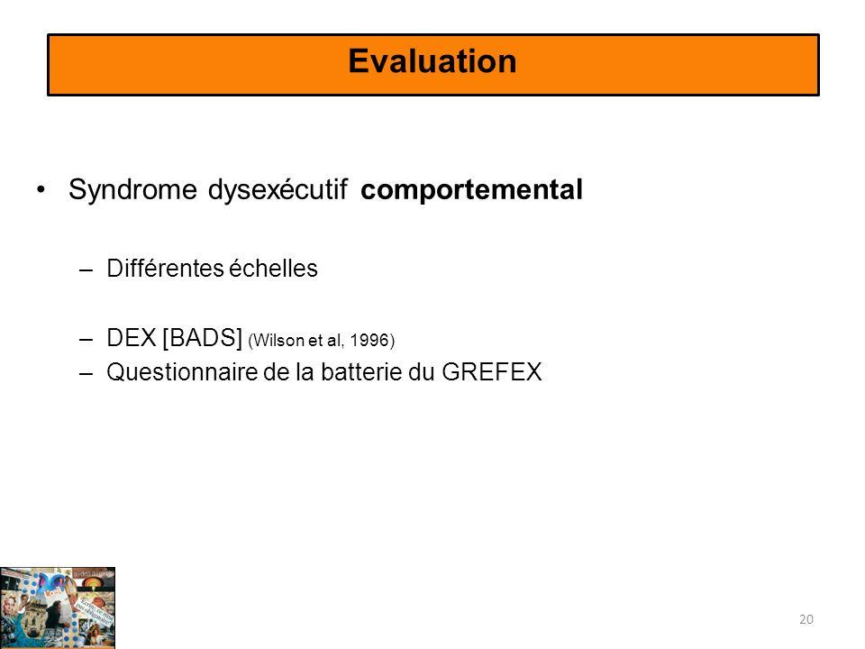 Evaluation Syndrome dysexécutif comportemental –Différentes échelles –DEX [BADS] (Wilson et al, 1996) –Questionnaire de la batterie du GREFEX 20