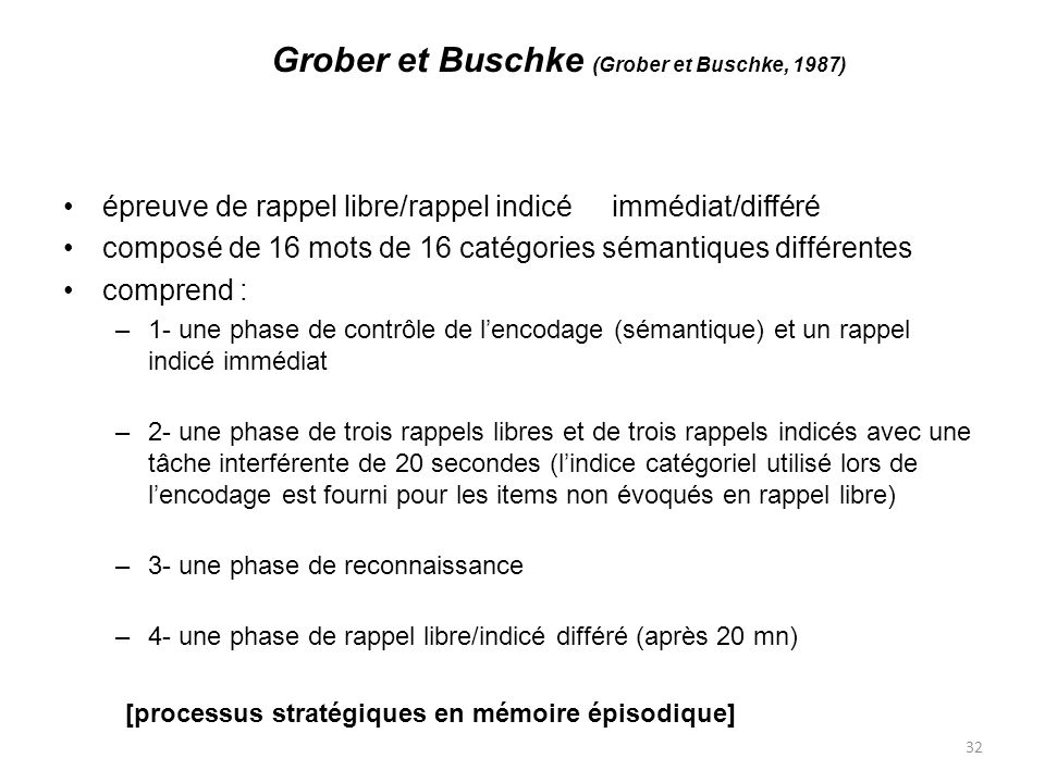 32 Grober et Buschke (Grober et Buschke, 1987) épreuve de rappel libre/rappel indicé immédiat/différé composé de 16 mots de 16 catégories sémantiques différentes comprend : –1- une phase de contrôle de lencodage (sémantique) et un rappel indicé immédiat –2- une phase de trois rappels libres et de trois rappels indicés avec une tâche interférente de 20 secondes (lindice catégoriel utilisé lors de lencodage est fourni pour les items non évoqués en rappel libre) –3- une phase de reconnaissance –4- une phase de rappel libre/indicé différé (après 20 mn) [processus stratégiques en mémoire épisodique]