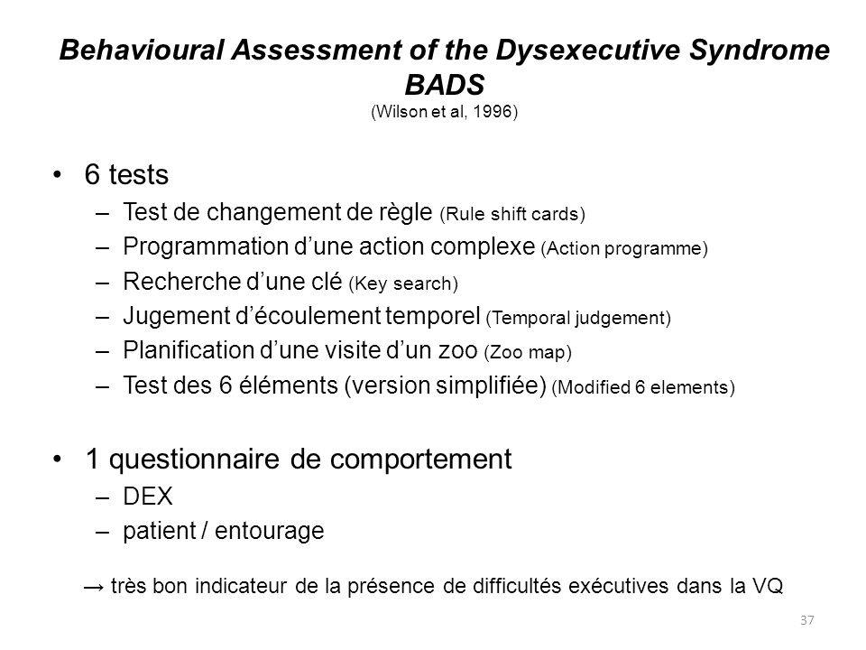 37 Behavioural Assessment of the Dysexecutive Syndrome BADS (Wilson et al, 1996) 6 tests –Test de changement de règle (Rule shift cards) –Programmatio