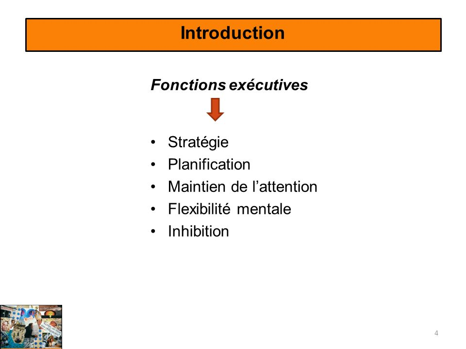 Introduction Stratégie Planification Maintien de lattention Flexibilité mentale Inhibition 4 Fonctions exécutives