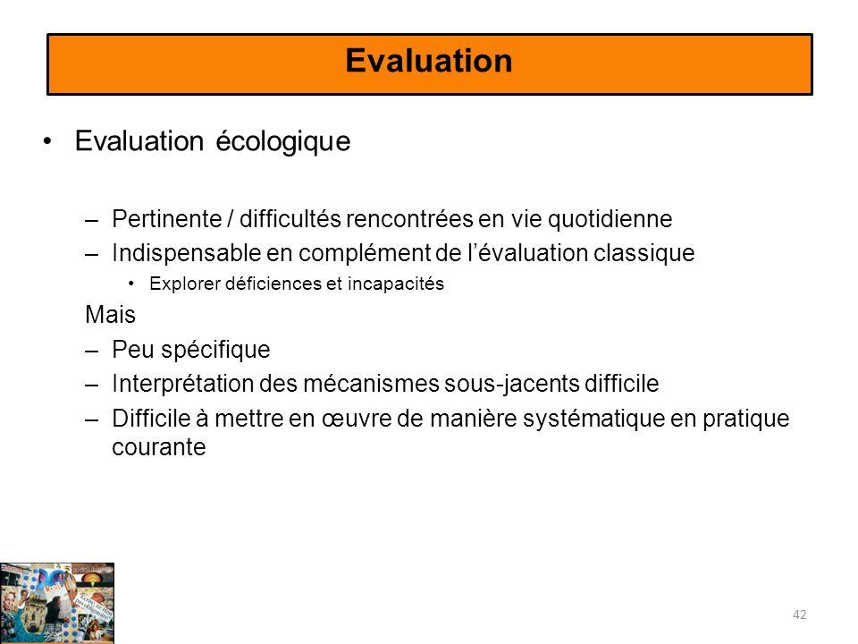 Evaluation Evaluation écologique –Pertinente / difficultés rencontrées en vie quotidienne –Indispensable en complément de lévaluation classique Explor