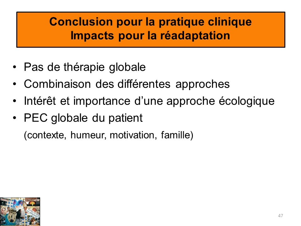 Conclusion pour la pratique clinique Impacts pour la réadaptation Pas de thérapie globale Combinaison des différentes approches Intérêt et importance dune approche écologique PEC globale du patient (contexte, humeur, motivation, famille) 47