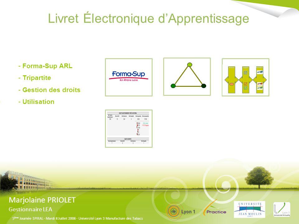 5 ème Journée SPIRAL - Mardi 8 Juillet 2008 - Université Lyon 3 Manufacture des Tabacs Livret Électronique dApprentissage Marjolaine PRIOLET Gestionnaire LEA Présentation