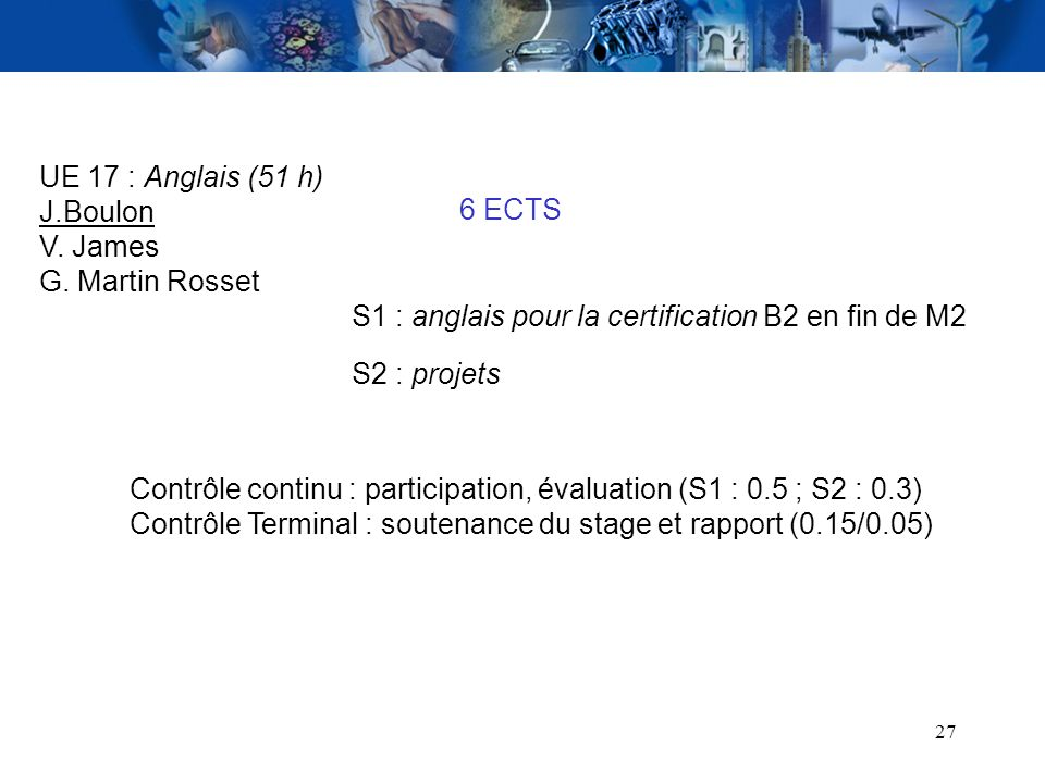 27 UE 17 : Anglais (51 h) J.Boulon V. James G. Martin Rosset 6 ECTS S1 : anglais pour la certification B2 en fin de M2 Contrôle continu : participatio