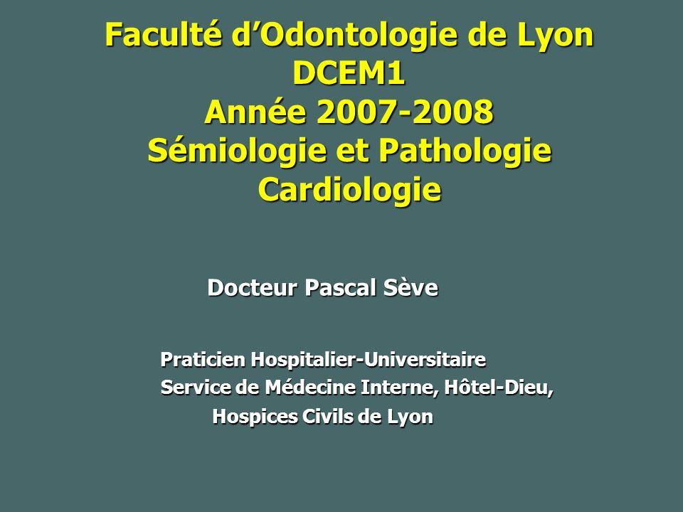Faculté dOdontologie de Lyon DCEM1 Année 2007-2008 Sémiologie et Pathologie Cardiologie Docteur Pascal Sève Praticien Hospitalier-Universitaire Service de Médecine Interne, Hôtel-Dieu, Hospices Civils de Lyon