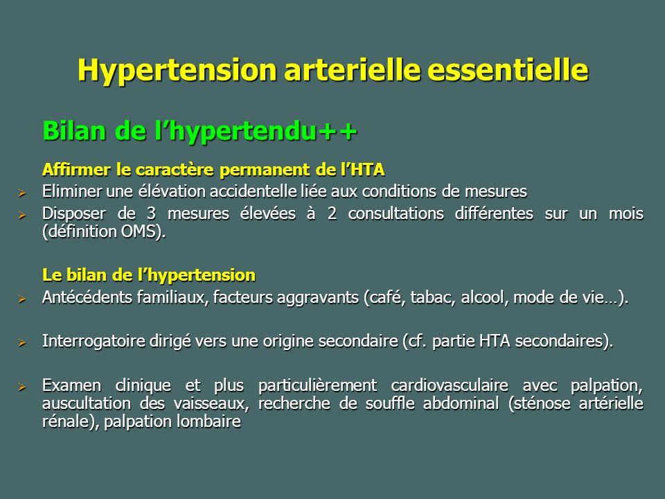 Hypertension arterielle essentielle Bilan de lhypertendu++ Affirmer le caractère permanent de lHTA Eliminer une élévation accidentelle liée aux conditions de mesures Eliminer une élévation accidentelle liée aux conditions de mesures Disposer de 3 mesures élevées à 2 consultations différentes sur un mois (définition OMS).