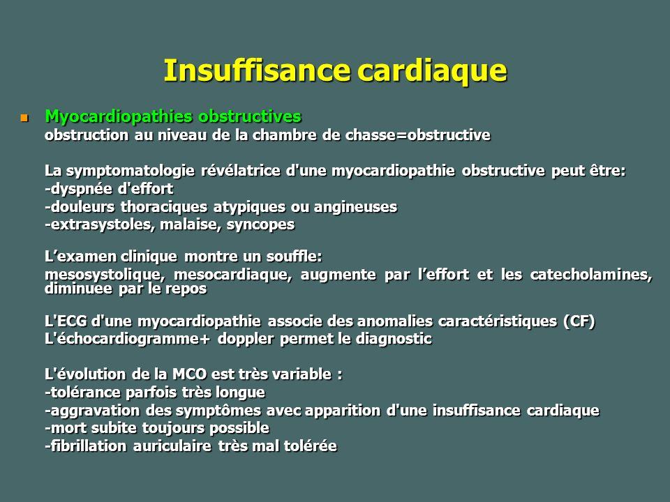Insuffisance cardiaque Myocardiopathies obstructives Myocardiopathies obstructives obstruction au niveau de la chambre de chasse=obstructive La symptomatologie révélatrice d une myocardiopathie obstructive peut être: -dyspnée d effort -douleurs thoraciques atypiques ou angineuses -douleurs thoraciques atypiques ou angineuses -extrasystoles, malaise, syncopes Lexamen clinique montre un souffle: Lexamen clinique montre un souffle: mesosystolique, mesocardiaque, augmente par leffort et les catecholamines, diminuee par le repos L ECG d une myocardiopathie associe des anomalies caractéristiques (CF) L échocardiogramme+ doppler permet le diagnostic L évolution de la MCO est très variable : -tolérance parfois très longue -aggravation des symptômes avec apparition d une insuffisance cardiaque -mort subite toujours possible -fibrillation auriculaire très mal tolérée