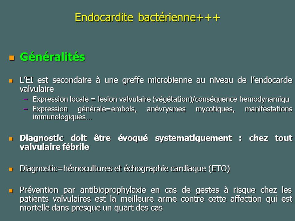 Endocardite bactérienne+++ Généralités Généralités LEI est secondaire à une greffe microbienne au niveau de lendocarde valvulaire LEI est secondaire à une greffe microbienne au niveau de lendocarde valvulaire –Expression locale = lesion valvulaire (végétation)/conséquence hemodynamiqu –Expression générale=embols, anévrysmes mycotiques, manifestations immunologiques… Diagnostic doit être évoqué systematiquement : chez tout valvulaire fébrile Diagnostic doit être évoqué systematiquement : chez tout valvulaire fébrile Diagnostic=hémocultures et échographie cardiaque (ETO) Diagnostic=hémocultures et échographie cardiaque (ETO) Prévention par antibioprophylaxie en cas de gestes à risque chez les patients valvulaires est la meilleure arme contre cette affection qui est mortelle dans presque un quart des cas Prévention par antibioprophylaxie en cas de gestes à risque chez les patients valvulaires est la meilleure arme contre cette affection qui est mortelle dans presque un quart des cas