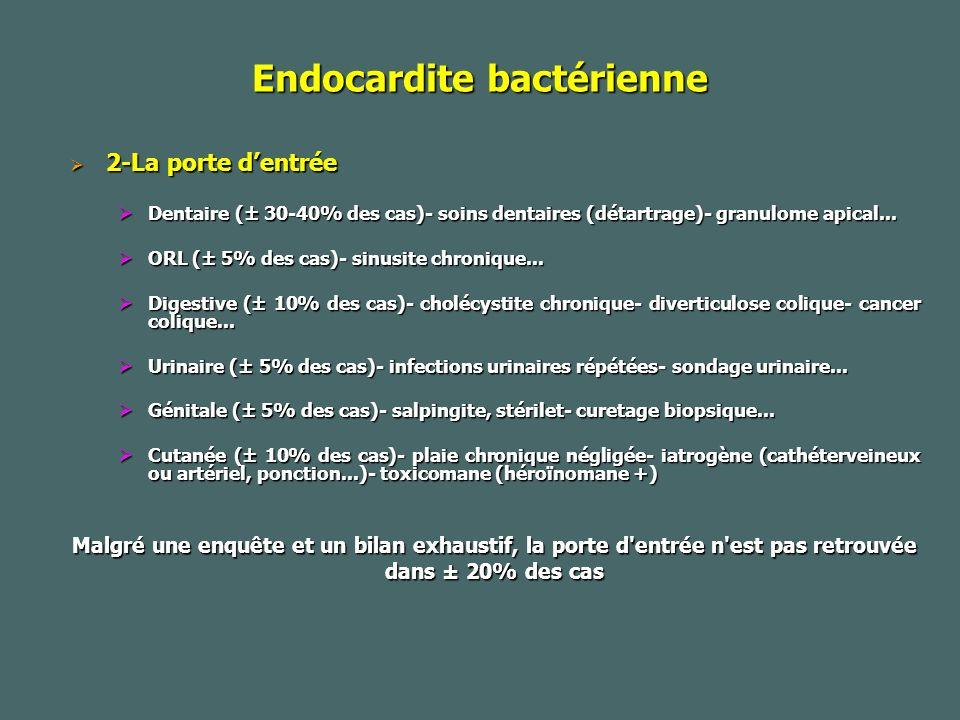 Endocardite bactérienne 2-La porte dentrée 2-La porte dentrée Dentaire (± 30-40% des cas)- soins dentaires (détartrage)- granulome apical...
