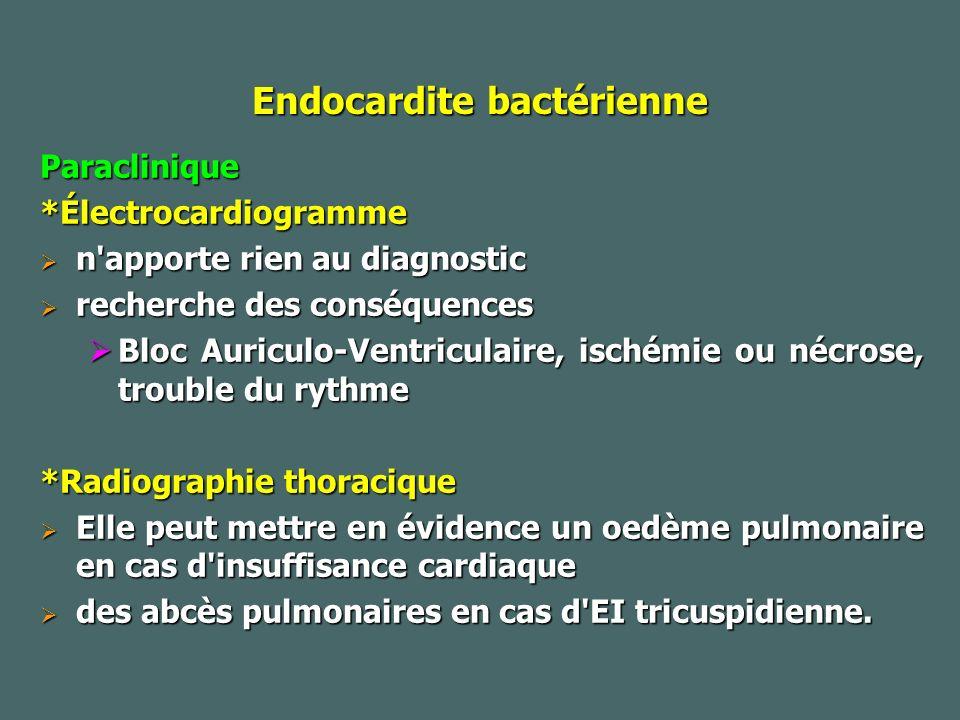 Endocardite bactérienne Paraclinique*Électrocardiogramme n apporte rien au diagnostic n apporte rien au diagnostic recherche des conséquences recherche des conséquences Bloc Auriculo-Ventriculaire, ischémie ou nécrose, trouble du rythme Bloc Auriculo-Ventriculaire, ischémie ou nécrose, trouble du rythme *Radiographie thoracique Elle peut mettre en évidence un oedème pulmonaire en cas d insuffisance cardiaque Elle peut mettre en évidence un oedème pulmonaire en cas d insuffisance cardiaque des abcès pulmonaires en cas d EI tricuspidienne.