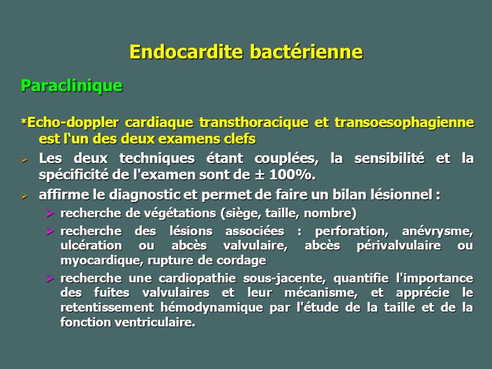 Endocardite bactérienne Paraclinique * Echo-doppler cardiaque transthoracique et transoesophagienne est lun des deux examens clefs Les deux techniques étant couplées, la sensibilité et la spécificité de l examen sont de ± 100%.