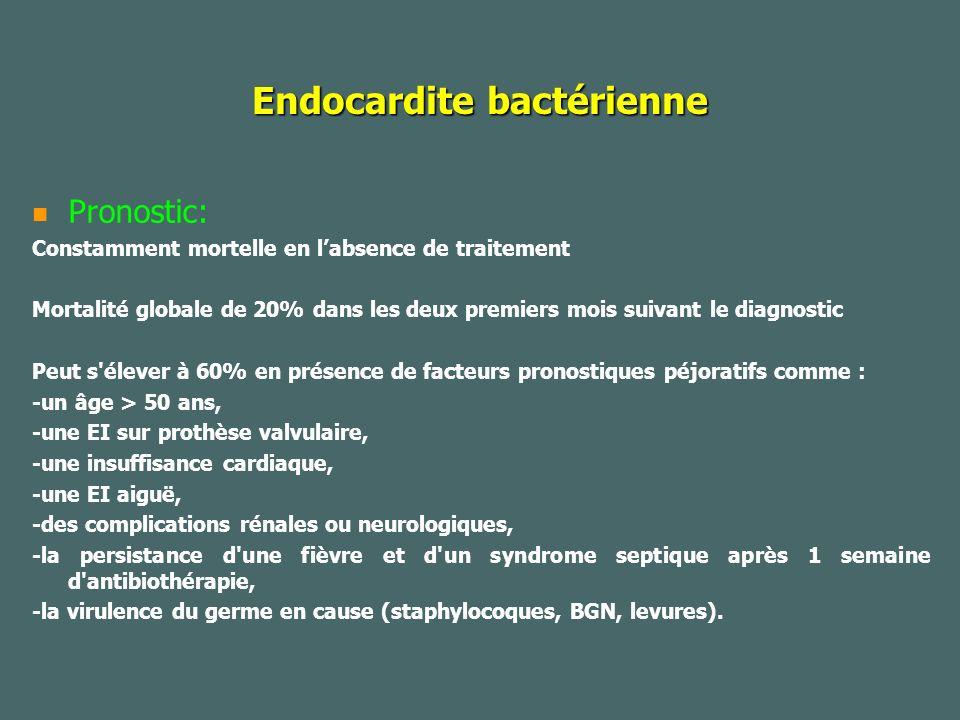 Endocardite bactérienne Pronostic: Constamment mortelle en labsence de traitement Mortalité globale de 20% dans les deux premiers mois suivant le diagnostic Peut s élever à 60% en présence de facteurs pronostiques péjoratifs comme : -un âge > 50 ans, -une EI sur prothèse valvulaire, -une insuffisance cardiaque, -une EI aiguë, -des complications rénales ou neurologiques, -la persistance d une fièvre et d un syndrome septique après 1 semaine d antibiothérapie, -la virulence du germe en cause (staphylocoques, BGN, levures).