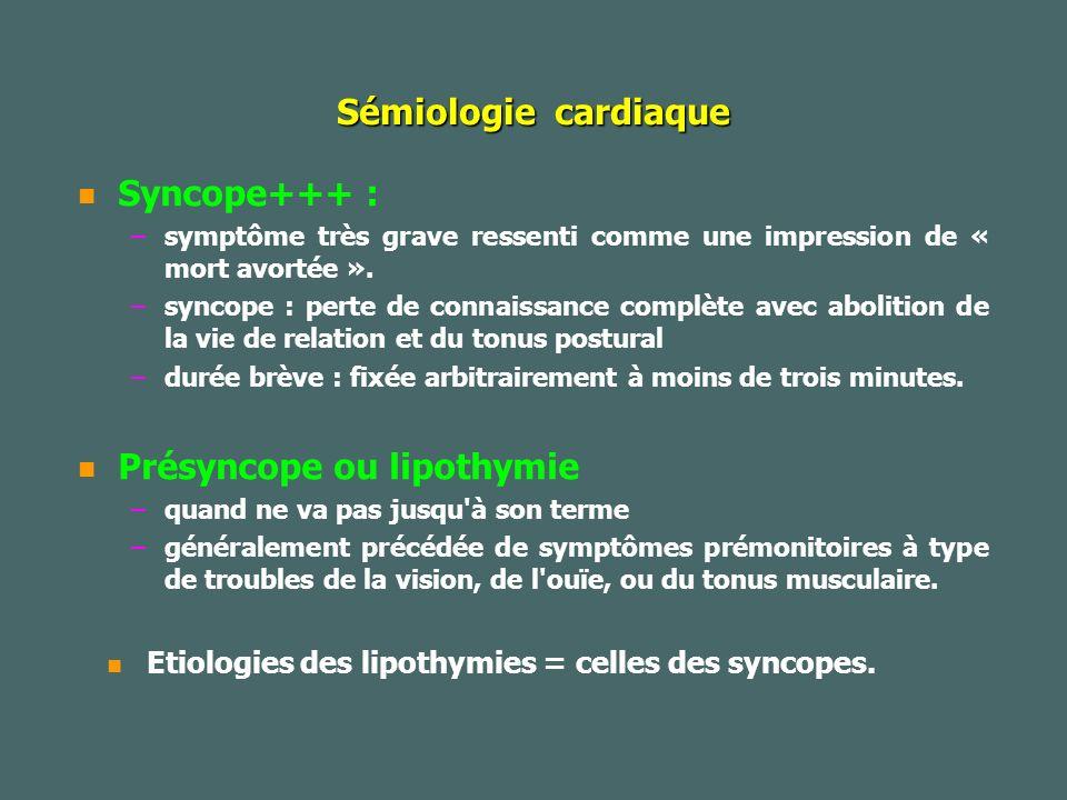 Sémiologie cardiaque Syncope+++ : – –symptôme très grave ressenti comme une impression de « mort avortée ».