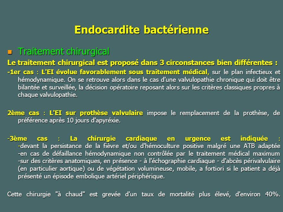 Endocardite bactérienne Traitement chirurgical Traitement chirurgical Le traitement chirurgical est proposé dans 3 circonstances bien différentes : -1er cas : L EI évolue favorablement sous traitement médical, sur le plan infectieux et hémodynamique.