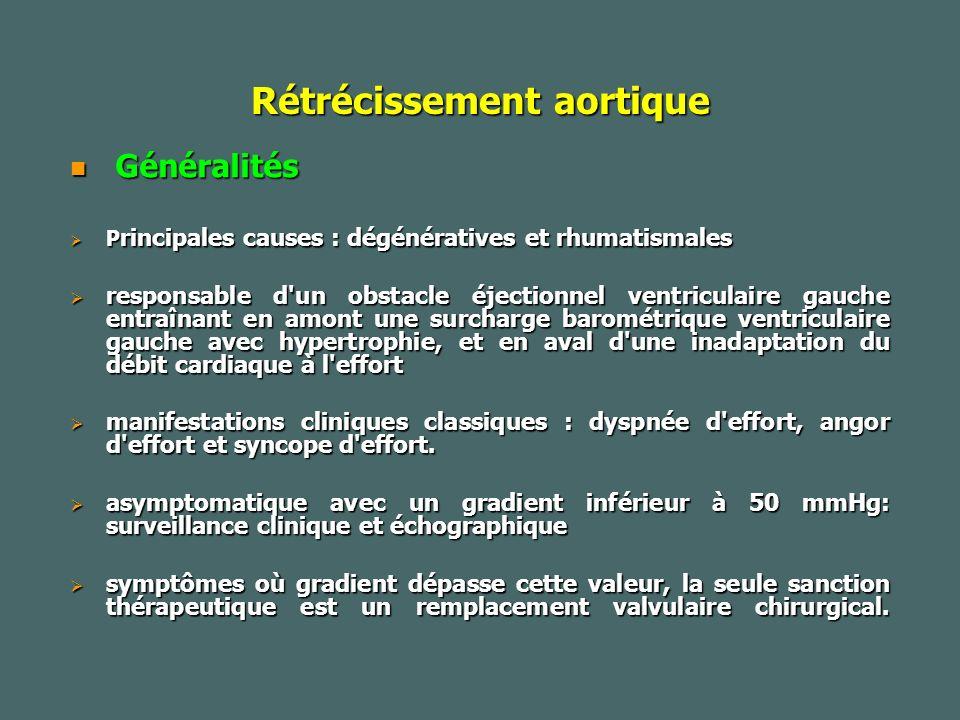 Rétrécissement aortique Généralités Généralités P rincipales causes : dégénératives et rhumatismales P rincipales causes : dégénératives et rhumatismales responsable d un obstacle éjectionnel ventriculaire gauche entraînant en amont une surcharge barométrique ventriculaire gauche avec hypertrophie, et en aval d une inadaptation du débit cardiaque à l effort responsable d un obstacle éjectionnel ventriculaire gauche entraînant en amont une surcharge barométrique ventriculaire gauche avec hypertrophie, et en aval d une inadaptation du débit cardiaque à l effort manifestations cliniques classiques : dyspnée d effort, angor d effort et syncope d effort.