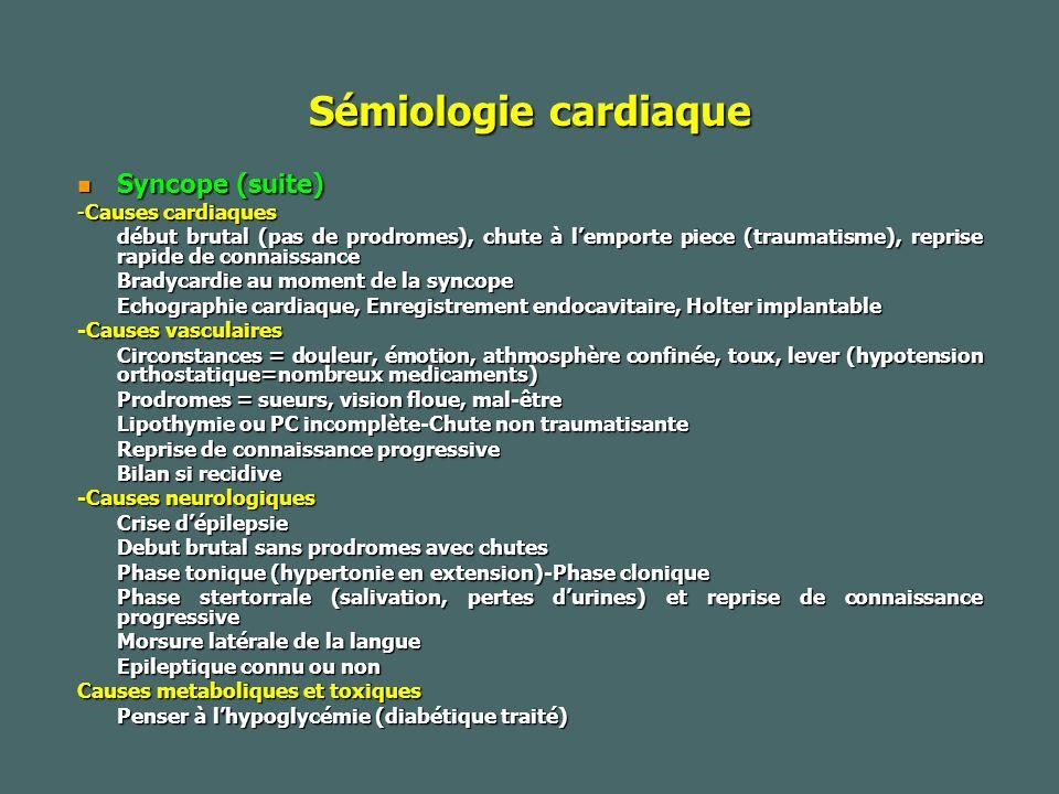 Sémiologie cardiaque Syncope (suite) Syncope (suite) -Causes cardiaques début brutal (pas de prodromes), chute à lemporte piece (traumatisme), reprise rapide de connaissance Bradycardie au moment de la syncope Echographie cardiaque, Enregistrement endocavitaire, Holter implantable -Causes vasculaires Circonstances = douleur, émotion, athmosphère confinée, toux, lever (hypotension orthostatique=nombreux medicaments) Prodromes = sueurs, vision floue, mal-être Lipothymie ou PC incomplète-Chute non traumatisante Reprise de connaissance progressive Bilan si recidive -Causes neurologiques Crise dépilepsie Debut brutal sans prodromes avec chutes Phase tonique (hypertonie en extension)-Phase clonique Phase stertorrale (salivation, pertes durines) et reprise de connaissance progressive Morsure latérale de la langue Epileptique connu ou non Causes metaboliques et toxiques Penser à lhypoglycémie (diabétique traité)
