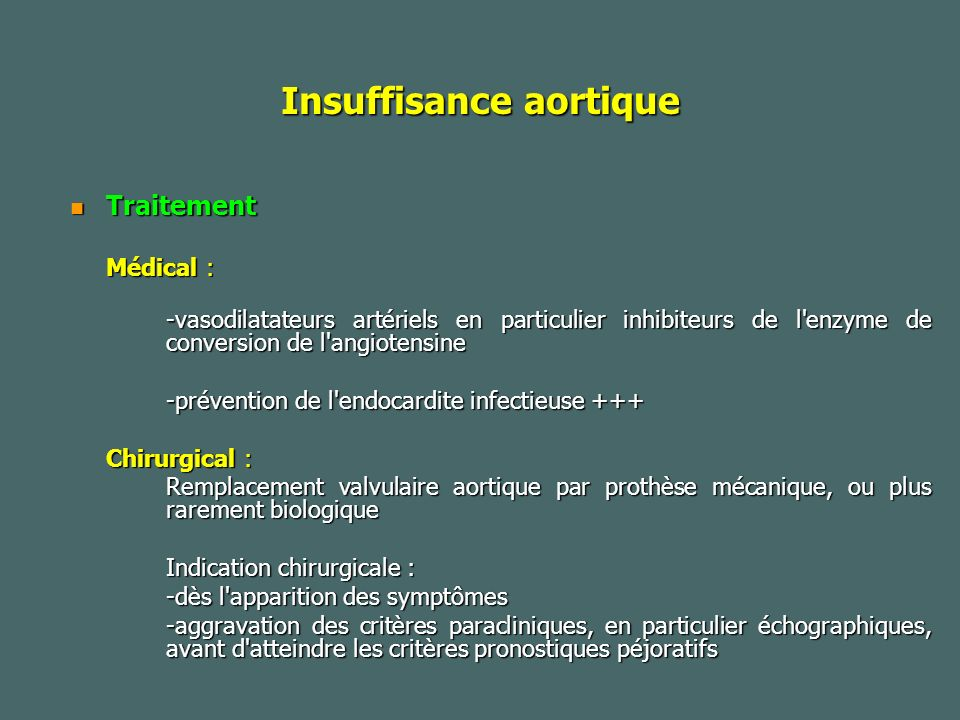 Insuffisance aortique Traitement Traitement Médical : -vasodilatateurs artériels en particulier inhibiteurs de l enzyme de conversion de l angiotensine -vasodilatateurs artériels en particulier inhibiteurs de l enzyme de conversion de l angiotensine -prévention de l endocardite infectieuse +++ Chirurgical : Remplacement valvulaire aortique par prothèse mécanique, ou plus rarement biologique Indication chirurgicale : -dès l apparition des symptômes -aggravation des critères paracliniques, en particulier échographiques, avant d atteindre les critères pronostiques péjoratifs