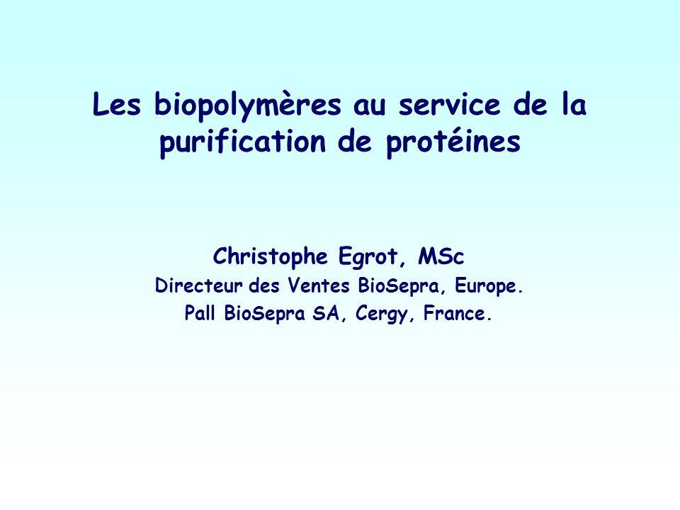Les biopolymères au service de la purification de protéines Christophe Egrot, MSc Directeur des Ventes BioSepra, Europe. Pall BioSepra SA, Cergy, Fran