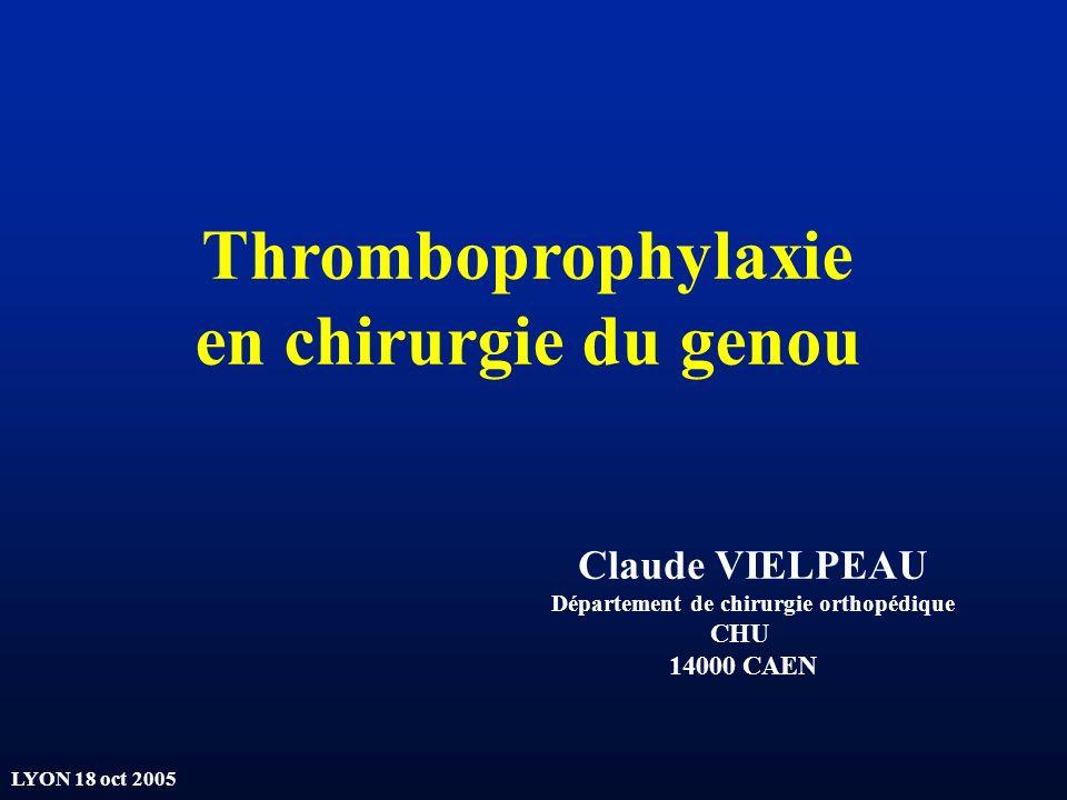 LYON 18 oct 2005 Thromboprophylaxie en chirurgie du genou Claude VIELPEAU Département de chirurgie orthopédique CHU 14000 CAEN