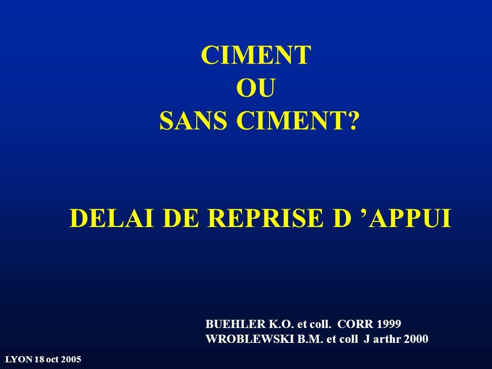 LYON 18 oct 2005 CIMENT OU SANS CIMENT? DELAI DE REPRISE D APPUI BUEHLER K.O. et coll. CORR 1999 WROBLEWSKI B.M. et coll J arthr 2000